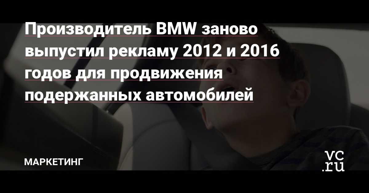 Производитель BMW заново выпустил рекламу 2012 и 2016 годов для продвижения подержанных автомобилей — Маркетинг на