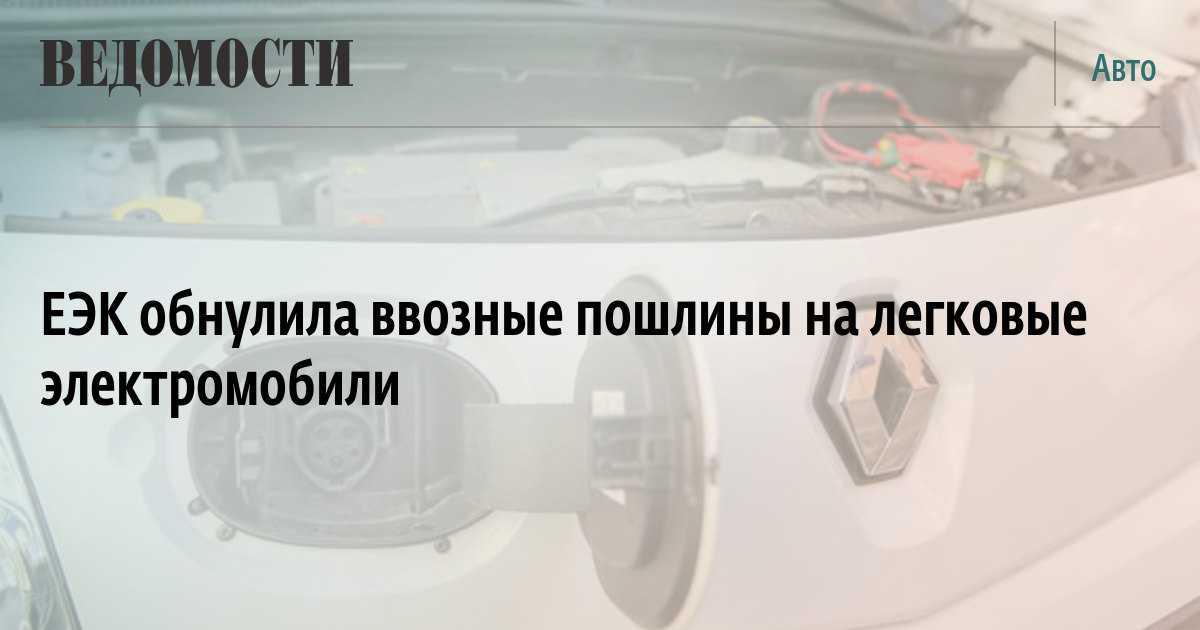 ЕЭК обнулила ввозные пошлины на легковые электромобили - Ведомости
