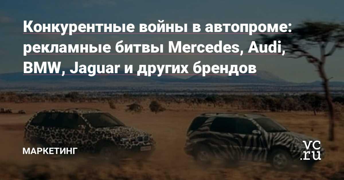 Конкурентные войны в автопроме: рекламные битвы Mercedes, Audi, BMW, Jaguar и других брендов — Маркетинг на